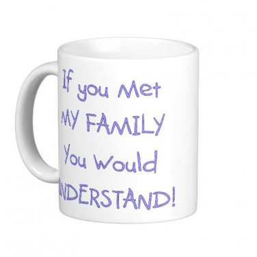 "Humorous Funny Saying Coffee Mug Cup ""If you met my family, you would understand"""