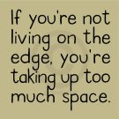 I You're Not Living On The Edge, You're Taking Up Too Much Space