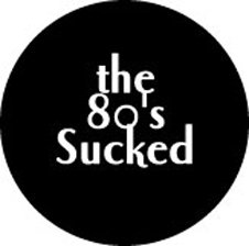 THE 80'S SUCKED