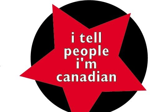 I TELL PEOPLE I'M CANADIAN