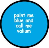 PAINT ME BLUE AND CALL ME VALIUM