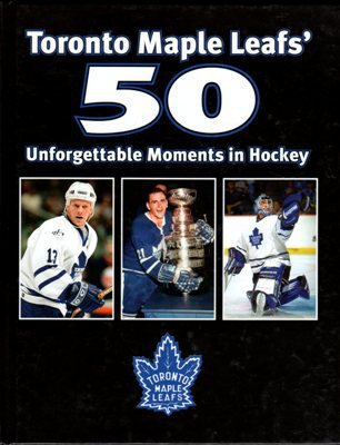 Toronto Maple Leafs' 50 Unforgettable Moments in Hockey Mike Bynum Hardcover Book