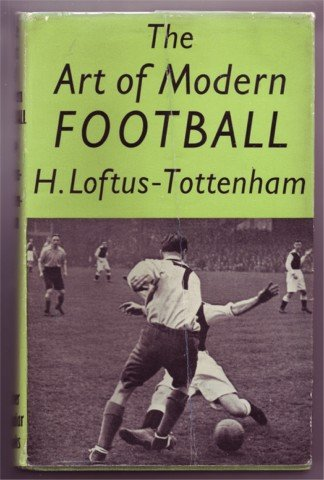 THE ART OF MODERN FOOTBALL BY H LOFTUS-TOTTENHAM 1948