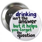 """drinking isn't the answer but it helps you forget the question 1.25"""" pinback button pin / badge (g3)"""