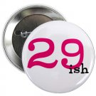 "29 ish 1.25"" pinback button pin / badge ~ birthday (g3)"
