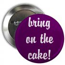"bring on the cake ! 1.25"" pinback button pin / badge ~ birthday (g3)"