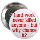 "hard work never killed anyone - but why chance it? 1.25"" pinback button pin / badge (g6)"