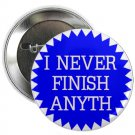 "i never finish anyth 1.25"" pinback button pin / badge (g6)"