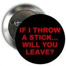 "if i throw a stick ... will you leave ? 1.25"" pinback button pin / badge (g6)"