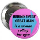 "behind every great man is a woman rolling her eyes 1.25"" pinback button pin / badge (g6)"