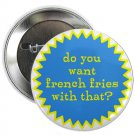 "do you want french fries with that ? 1.25"" pinback button pin / badge (g6)"