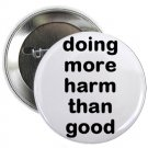 "doing more harm than good 1.25"" pinback button pin / badge (g6)"