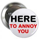 "here to annoy you 1.25"" pinback button pin / badge (g6)"