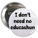 "i don't need no educashun 1.25"" pinback button pin / badge (g6)"