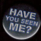 HAVE YOU SEEN ME?  pinback button badge 1.25""