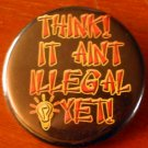 1 THINK!  IT AINT ILLEGAL YET!  pinback button badge 1.25""