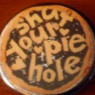 1 SHUT YOUR PIE HOLE pinback button badge 1.25""