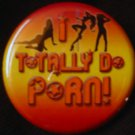 1 I TOTALLY DO PORN!  pinback button badge 1.25""