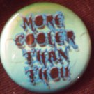 1 MORE COOLER THAN THOU pinback button badge 1.25""