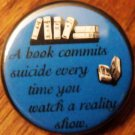 A BOOK COMMITS SUICIDE EVERY TIME YOU WATCH A REALITY SHOW pinback button badge 1,25""