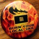 "BURN YOUR LOCAL JAIL pinback button badge 1.25"""