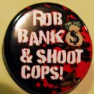 ROB BANKS & SHOOT COPS!  pinback button badge 1.25""