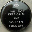 """I WILL NOT KEEP CALM AND YOU CAN FUCK OFF.  pinback button badge 1.25"""""""