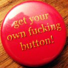 GET YOUR OWN FUCKING BUTTON!  pinback button badge 1.25""