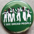 I SEE DREAD PEOPLE pinback buttons badge 1.25""