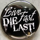LIVE FAST, DIE LAST!  pinback button badge 1.25""