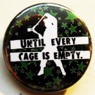 """UNTIL EVERY CAGE IS EMPTY pinback button badge 1.25"""""""