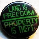LAND IS FREEDOM PROPERTY IS THEFT pinback button badge 1.25""