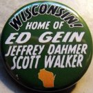 WISCONSIN! - HOME OF ED GEIN, JEFFREY DAHMER, SCOTT WALKER pinback button badge 1.25""