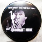 """BILL HICKS - YOUR DADDY DIED FOR THAT FLAG... pinback button badge 1.75"""""""