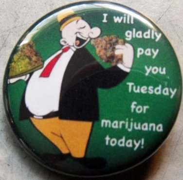 """WIMPY - I WILL PAY YOU TUESDAY FOR MARIJUANA TODAY! pinback button badge 1.25"""""""