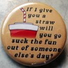 """IF I GIVE YOU A STRAW.... pinback button badge 1.25"""""""