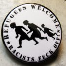 """REFUGEES WELCOME - RACISTS FUCK OFF! pinback button badge 1.25"""""""