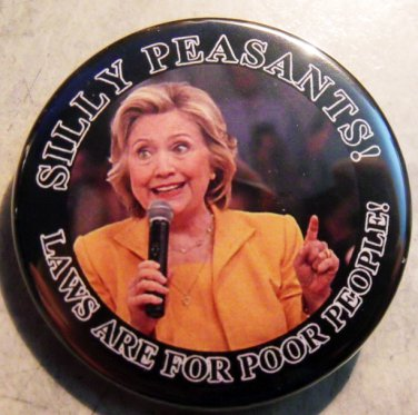 """HILLARY CLINTON - SILLY PEASANTS!  LAWS ARE FOR POOR PEOPLE!  pinback button badge 1.25"""""""