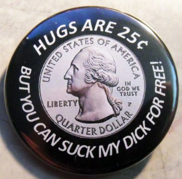 """HUGS ARE 25¢ BUT YOU CAN SUCK MY DICK FOR FREE!   pinback button badge 1.25"""""""