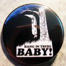 HANG IN THERE BABY! pinback button badge 1.25""