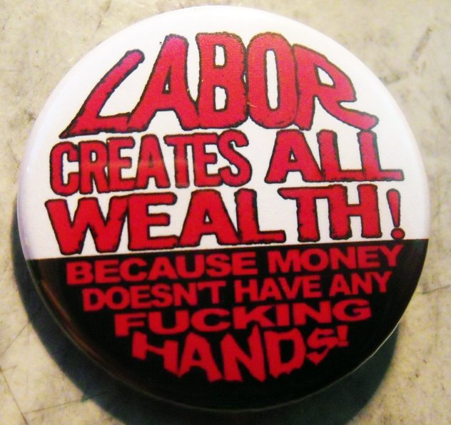 """LABOR CREATES ALL WEALTH!  BECAUSE MONEY DOESN'T HAVE ANY FUCKING HANDS!  pinback button badge 1.25"""""""