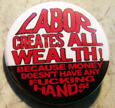 LABOR CREATES ALL WEALTH!  BECAUSE MONEY DOESN'T HAVE ANY FUCKING HANDS!  pinback button badge 1.25""