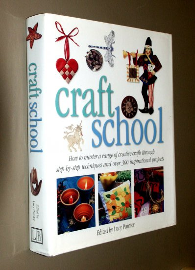 Craft School Edited by Lucy Painter -  Step-by-Step techniques 300 Projects