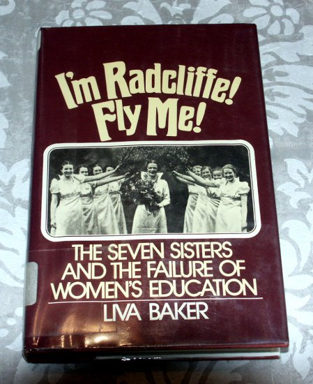 I'm Radcliffe, Fly Me!: The Failure of Women's Education by Liva Baker