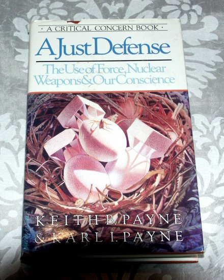 A Just Defense:  The Use of Force, Nuclear Weapons & Our Conscience by Karl I. Payne, Keith B. Payne