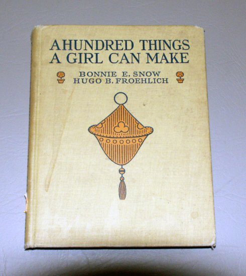 A Hundred Things a Girl Can Make by Bonnie E. Snow (1922) Lippincott