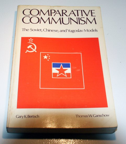 Comparative Communism: The Soviet, Chinese, and Yugoslav Models by Gary K. Bertsch