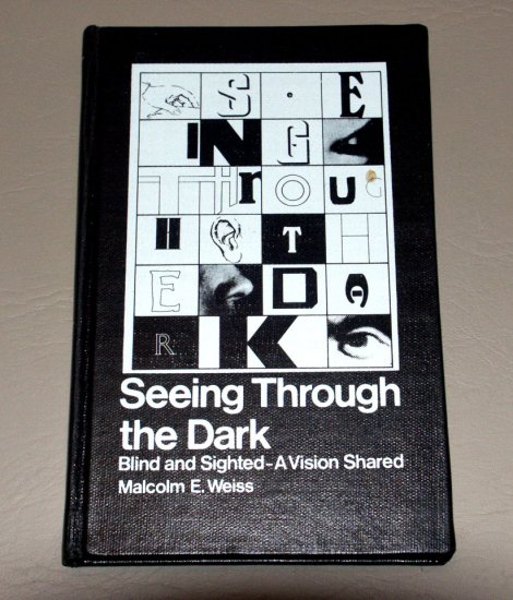 Seeing through the dark: Blind and sighted--a vision shared (Hardcover) by Malcolm E Weiss