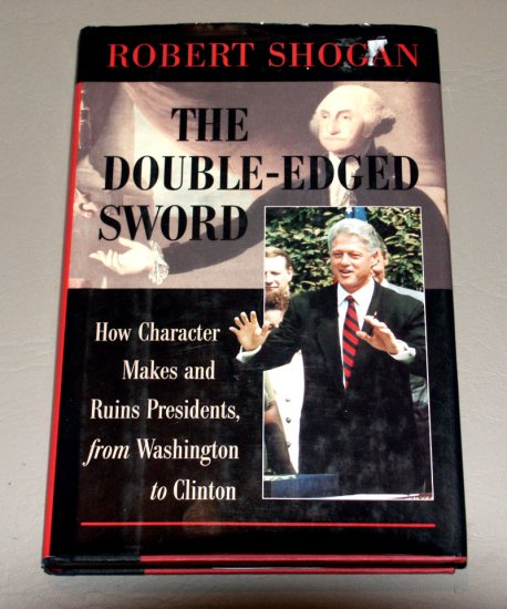 The Double-Edged Sword: How Character Makes and Ruins Presidents from Washington to Clinton - Shogan
