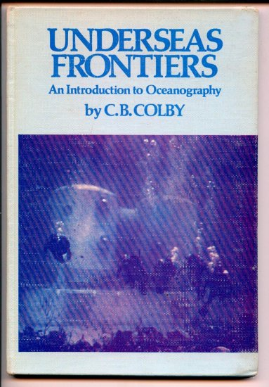 Underseas Frontiers: An introduction to oceanography (Hardcover) by C. B Colby